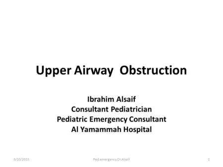 Upper Airway Obstruction Ibrahim Alsaif Consultant Pediatrician Pediatric Emergency Consultant Al Yamammah Hospital 3/10/20151Ped.emergency.Dr.Alsaif.