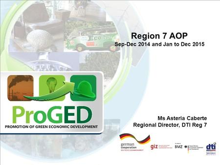 Region 7 AOP Sep-Dec 2014 and Jan to Dec 2015 Ms Asteria Caberte Regional Director, DTI Reg 7.