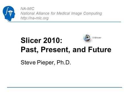 NA-MIC National Alliance for Medical Image Computing  Slicer 2010: Past, Present, and Future Steve Pieper, Ph.D.