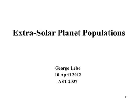 Extra-Solar Planet Populations George Lebo 10 April 2012 AST 2037 1.
