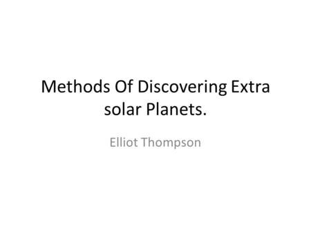 Methods Of Discovering Extra solar Planets. Elliot Thompson.