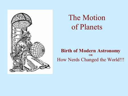 The Motion of Planets Birth of Modern Astronomy OR How Nerds Changed the World!!!