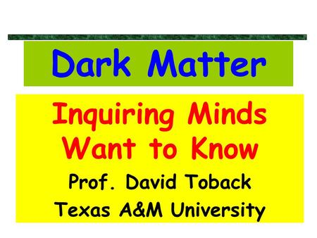 Dark Matter Inquiring Minds Want to Know Prof. David Toback Texas A&M University.