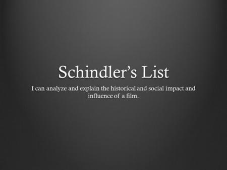 Schindler's List I can analyze and explain the historical and social impact and influence of a film.