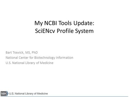 My NCBI Tools Update: SciENcv Profile System Bart Trawick, MS, PhD National Center for Biotechnology Information U.S. National Library of Medicine.