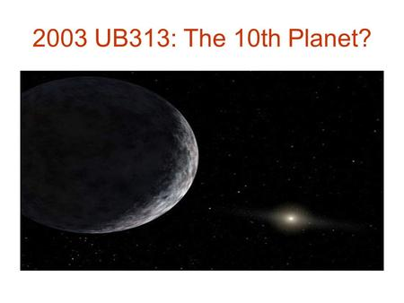 2003 UB313: The 10th Planet?. Extra-Solar or Exoplanets Planets around stars other than the Sun Difficult to observe Hundreds discovered (> 2000 so far)