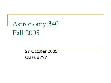 Astronomy 340 Fall 2005 27 October 2005 Class #???