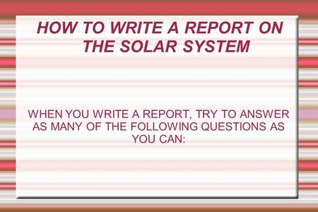HOW TO WRITE A REPORT ON THE SOLAR SYSTEM WHEN YOU WRITE A REPORT, TRY TO ANSWER AS MANY OF THE FOLLOWING QUESTIONS AS YOU CAN:
