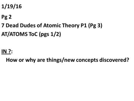 1/19/16 Pg 2 7 Dead Dudes of Atomic Theory P1 (Pg 3) AT/ATOMS ToC (pgs 1/2) IN ?: How or why are things/new concepts discovered?