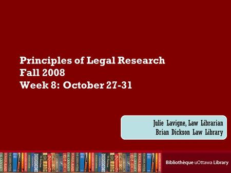 Cecilia Tellis, Law Librarian Brian Dickson Law Library Principles of Legal Research Fall 2008 Week 8: October 27-31 Julie Lavigne, Law Librarian Brian.
