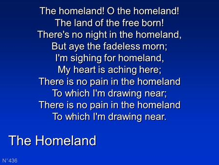 The Homeland N°436 The homeland! O the homeland! The land of the free born! There's no night in the homeland, But aye the fadeless morn; I'm sighing for.