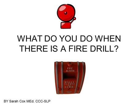 WHAT DO YOU DO WHEN THERE IS A FIRE DRILL? BY Sarah Cox MEd. CCC-SLP.