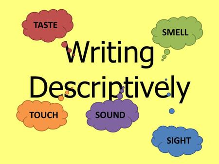 Writing Descriptively SMELL TOUCH SIGHT TASTE SOUND.