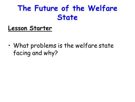 The Future of the Welfare State Lesson Starter What problems is the welfare state facing and why?