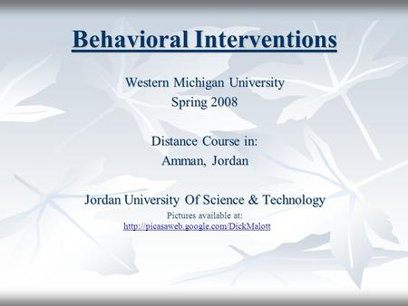 Behavioral Interventions Western Michigan University Spring 2008 Distance Course in: Amman, Jordan Jordan University Of Science & Technology Pictures available.