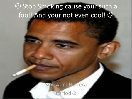  Stop Smoking cause your such a fool! And your not even cool! Sexi Arim Herrera Period-2.