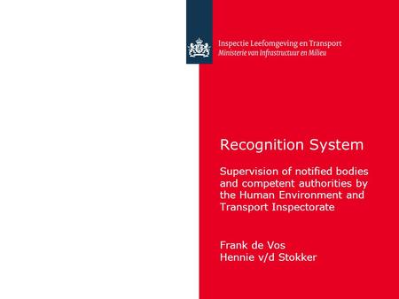 Recognition System Supervision of notified bodies and competent authorities by the Human Environment and Transport Inspectorate Frank de Vos Hennie v/d.