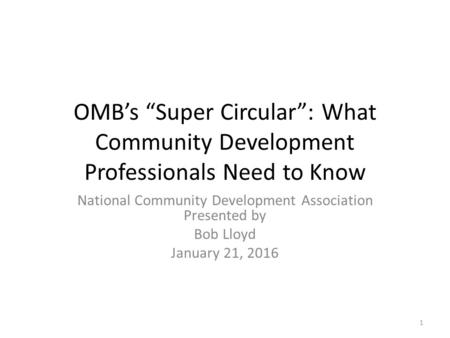"OMB's ""Super Circular"": What Community Development Professionals Need to Know National Community Development Association Presented by Bob Lloyd January."