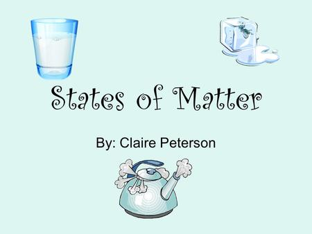 States of Matter By: Claire Peterson. Properties of a gas Takes shape of any container Fills up all space available No definite shape No definite volume.