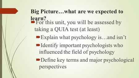 Big Picture…what are we expected to learn?  For this unit, you will be assessed by taking a QUIA test (at least)  Explain what psychology is…and isn't.