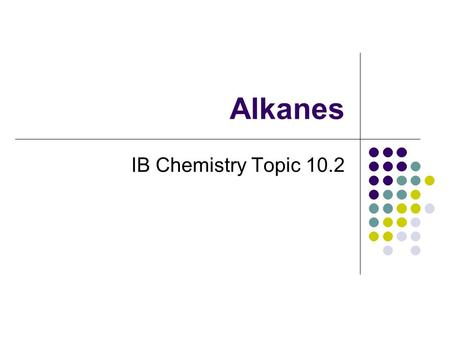 Alkanes IB Chemistry Topic 10.2. 10.2 Alkanes Asmt. Stmts 10.2.1 Explain the low reactivity of alkanes in terms of bond enthalpies and bond polarity.