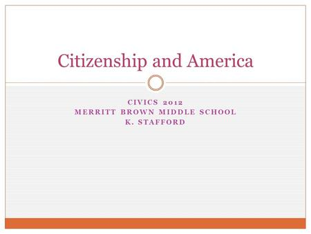 CIVICS 2012 MERRITT BROWN MIDDLE SCHOOL K. STAFFORD Citizenship and America.