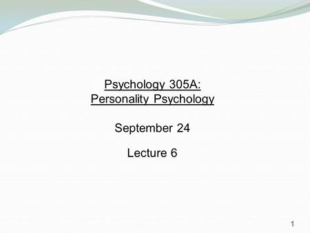 1 Psychology 305A: Personality Psychology September 24 Lecture 6.