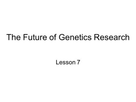 The Future of Genetics Research Lesson 7. Human Genome Project 13 year project to sequence human genome and other species (fruit fly, mice yeast, nematodes,