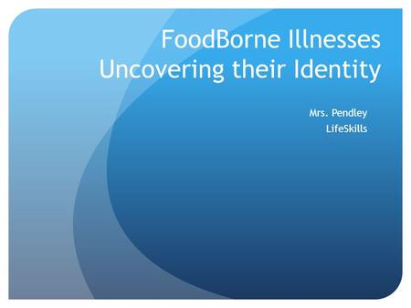 FoodBorne Illnesses Uncovering their Identity Mrs. Pendley LifeSkills.