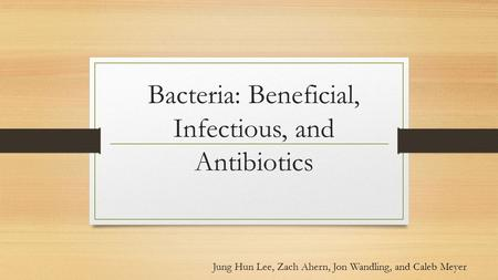 Bacteria: Beneficial, Infectious, and Antibiotics Jung Hun Lee, Zach Ahern, Jon Wandling, and Caleb Meyer.