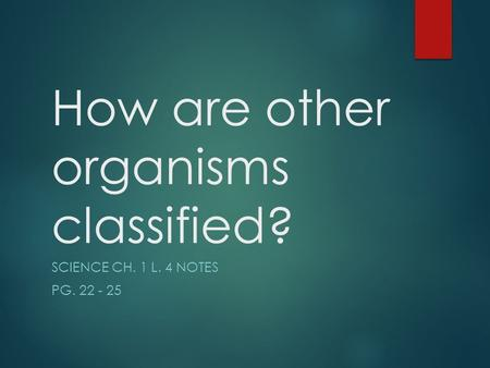 How are other organisms classified? SCIENCE CH. 1 L. 4 NOTES PG. 22 - 25.