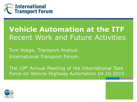 Vehicle Automation at the ITF Recent Work and Future Activities Tom Voege, Transport Analyst International Transport Forum The 19 th Annual Meeting of.