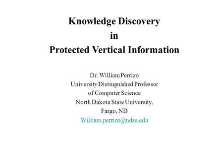 Knowledge Discovery in Protected Vertical Information Dr. William Perrizo University Distinguished Professor of Computer Science North Dakota State University,