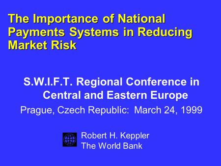The Importance of National Payments Systems in Reducing Market Risk S.W.I.F.T. Regional Conference in Central and Eastern Europe Prague, Czech Republic: