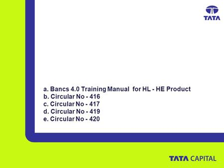 A. Bancs 4.0 Training Manual for HL - HE Product b. Circular No - 416 c. Circular No - 417 d. Circular No - 419 e. Circular No - 420.