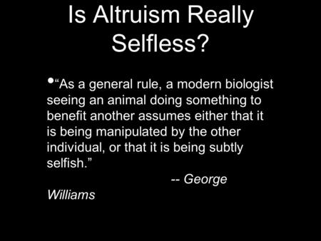 "Is Altruism Really Selfless? ""As a general rule, a modern biologist seeing an animal doing something to benefit another assumes either that it is being."