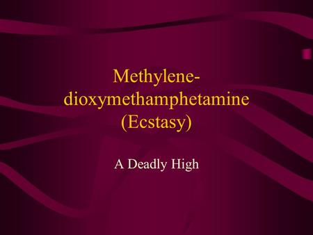 Methylene- dioxymethamphetamine (Ecstasy) A Deadly High.