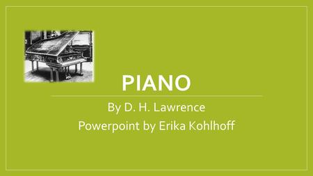 PIANO By D. H. Lawrence Powerpoint by Erika Kohlhoff.