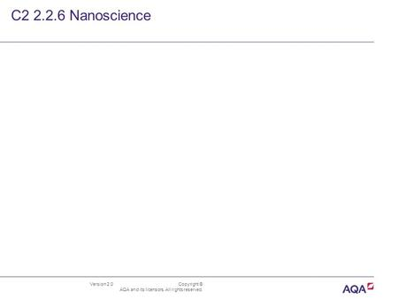 Version 2.0 Copyright © AQA and its licensors. All rights reserved. C2 2.2.6 Nanoscience.