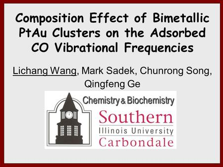 Composition Effect of Bimetallic PtAu Clusters on the Adsorbed CO Vibrational Frequencies Lichang Wang, Mark Sadek, Chunrong Song, Qingfeng Ge Chemistry.