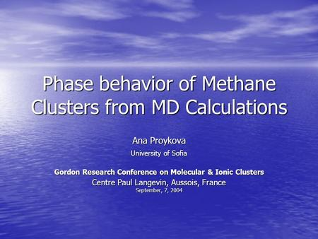 Phase behavior of Methane Clusters from MD Calculations Ana Proykova University of Sofia Gordon Research Conference on Molecular & Ionic Clusters Centre.