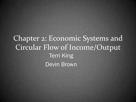 Chapter 2: Economic Systems and Circular Flow of Income/Output Terri King Devin Brown.