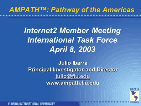 AMPATH™: Pathway of the Americas Internet2 Member Meeting International Task Force April 8, 2003 Julio Ibarra Principal Investigator and Director