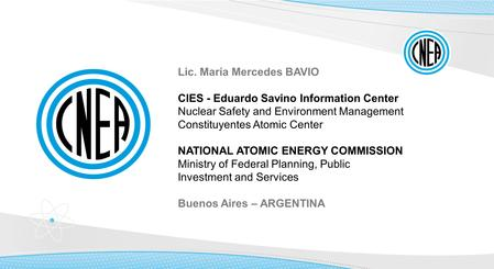 Lic. María Mercedes BAVIO CIES - Eduardo Savino Information Center Nuclear Safety and Environment Management Constituyentes Atomic Center NATIONAL ATOMIC.