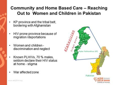 Www.aids2014.org Community and Home Based Care – Reaching Out to Women and Children in Pakistan KP province and the tribal belt, bordering with Afghanistan.