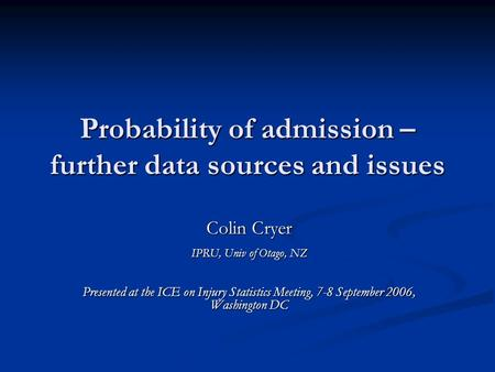 Probability of admission – further data sources and issues Colin Cryer IPRU, Univ of Otago, NZ Presented at the ICE on Injury Statistics Meeting, 7-8 September.