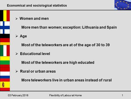 Economical and sociological statistics 03 February 2016Flexibility of Labour at Home1  Women and men More men than women; exception: Lithuania and Spain.