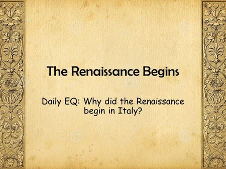 The Renaissance Begins Daily EQ: Why did the Renaissance begin in Italy?