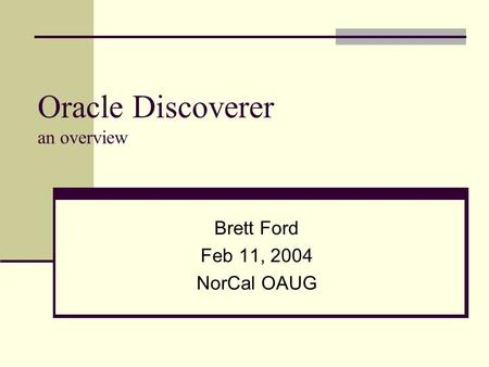 Oracle Discoverer an overview Brett Ford Feb 11, 2004 NorCal OAUG.