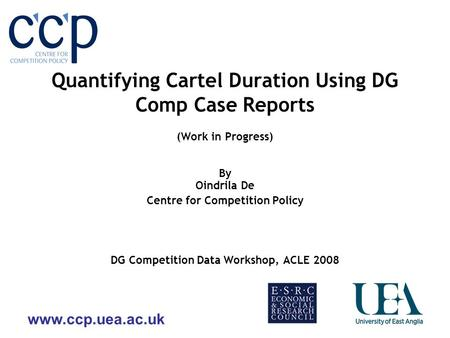 Www.ccp.uea.ac.uk Quantifying Cartel Duration Using DG Comp Case Reports (Work in Progress) By Oindrila De Centre for Competition Policy DG Competition.